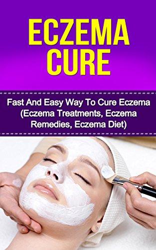 Eczema Cure: Fast And Easy Way To Cure Eczema (Eczema Treatments,Eczema Remidies, Eczema Diet)