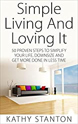 Simple Living And Loving It: 50 Proven Steps To Simplify Your Life, Downsize And Get More Done In Less Time