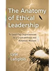 The Anatomy of Ethical Leadership: To Lead Our Organizations in a Conscientious and Authentic Manner