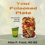 Your Poisoned Plate: Why You Are Fat, Sick and Tired | Allan P. Frank MD MS