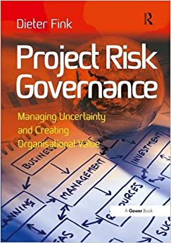 Dieter Fink - Project Risk Governance: Managing Uncertainty And Creating Organisational Value