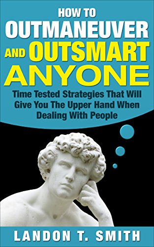 How To Outmaneuver And Outsmart Anyone Time Tested Strategies That Will Give You The Upper