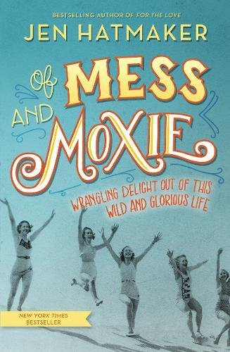 Of Mess and Moxie: Wrangling Delight Out of This Wild and Glorious Life PDF