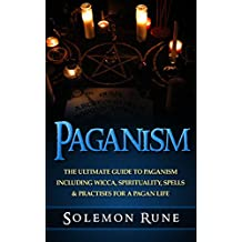 PAGANISM: The Ultimate Guide To Paganism Inlcuding Wicca, Spirituality, Spells & Practises For A Pagan Life (Magick Spells, Witchcraft, Book Of Shadows, New Age)