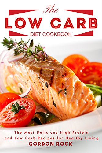 The Low Carb Diet Cookbook: The Most Delicious High Protein and Low Carb Recipes for Healthy Living by Gordon Rock