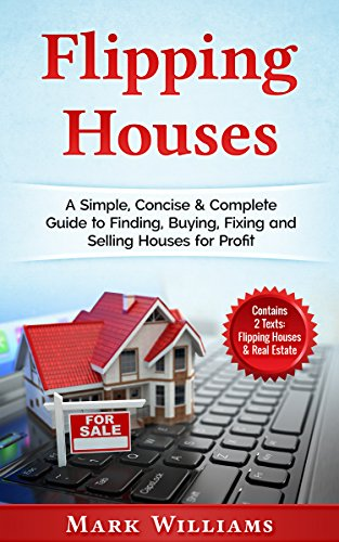 Flipping Houses: A Simple, Concise & Complete Guide to Finding, Buying, Fixing and Selling Houses for Profit. (Contains 2 Texts: Flipping Houses & Real Estate) (Steps To Flipping A House For Profit)