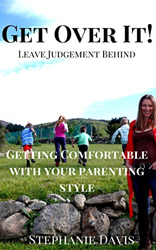 Get Over It! Leave Judgement Behind: Getting Comfortable With Your Parenting Style
