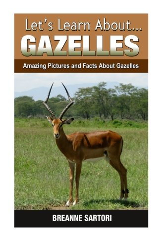 Gazelles: Amazing Pictures and Facts About Gazelles (Let's Learn - A A Gazelle Picture Of