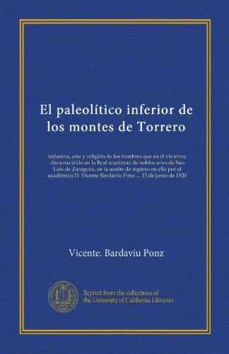 El paleolítico inferior de los montes de Torrero (Vol-1): industria, arte y religión de los hombres que en él vivieron;...
