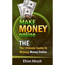 Make Money Online: The Ultimate Guide To Making Money Online (How To Make Money Online, Make Money Online Fast, online business, Make Money Online For Beginners, work from home Book 1)