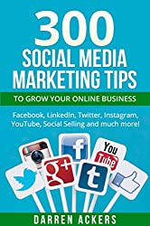 Social Media: 300 Social Media Marketing Tips to Grow Your Online Business. Facebook, LinkedIn, Twitter, Instagram, YouTube, Social Selling (social media, twitter, facebook, social media strategy)
