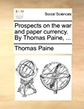 Prospects on the War and Paper Currency by Thomas Paine, Thomas Paine, 1170629253