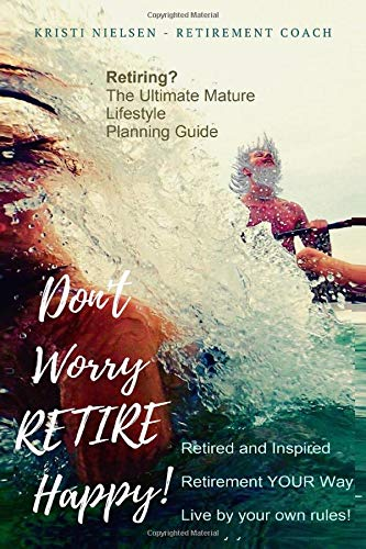 Book: Retire Happy! Retired and Inspired - Retirement YOUR Way, Live by Your Own Rules - The Ultimate Mature Life Planning Guide by Kristi Nielsen