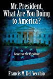 Mr. President, What Are You Doing to America?, Francis M. Del Vecchio, 1432796739