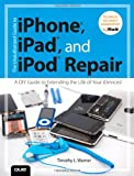 The Unauthorized Guide to IPhone, IPad, and IPod Repair, Timothy L. Warner, 0789750732