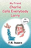 My Friend Charlie Calls Everybody Larry, F.R. Isaacs, 0988636077