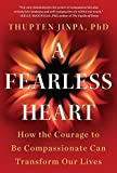 A Fearless Heart: How the Courage to Be Compassionate Can Transform Our Lives by Thupten Jinpa (2015-05-05)