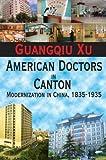 American Doctors in Canton : Modernization in China, 1835-1935, Xu, Guangqiu, 141281829X