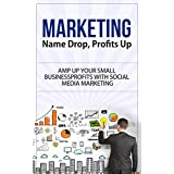 Marketing: Name Drop, Profits Up - Amp Up Your Small Business Profits with Social Media Marketing (marketing,...