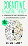 Cognitive Behavioral Therapy: The Complete Step by Step Guide on Retraining Your Brain and Overcoming Depression, Anxiety and Phobias (Cognitive Behavioral Therapy Series) (Volume 3)