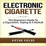 Electronic Cigarette: The Beginners Guide to E-Cigarettes, Vaping & E-Hookah | Victor Fields