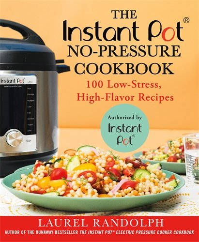 The Instant Pot ® No-Pressure Cookbook: 100 Low-Stress, High-Flavor Recipes by Laurel Randolph