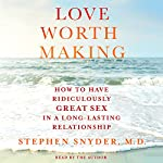 Love Worth Making: How to Have Ridiculously Great Sex in a Long-Lasting Relationship | Stephen Snyder