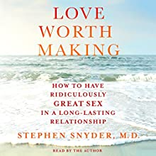 Love Worth Making: How to Have Ridiculously Great Sex in a Long-Lasting Relationship Audiobook by Stephen Snyder Narrated by Stephen Snyder