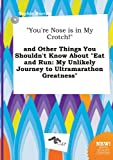 You're Nose Is in My Crotch! and Other Things You Shouldn't Know about Eat and Run: My Unlikely Journey to Ultramarathon Greatness