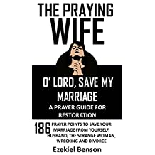 The Praying Wife: O' Lord, Save My Marriage - A Prayer Guide For Restoration: 186 Prayer Points To Save Your Marriage From Yourself, Husband, The Strange Woman, Wrecking And Divorce
