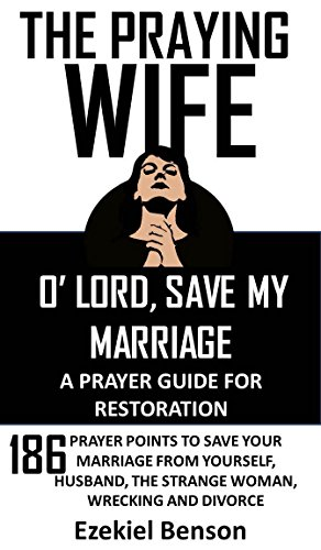 The Praying Wife: O' Lord, Save My Marriage - A Prayer Guide For Restoration: 186 Prayer Points To Save Your Marriage From Yourself, Husband, The Strange Woman, Wrecking And Divorce (Prayer Against Strange Woman In My Husband Life)