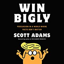 Win Bigly: Persuasion in a World Where Facts Don't Matter Audiobook by Scott Adams Narrated by Scott Adams