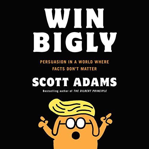 Win Bigly: Persuasion in a World Where Facts Don't ()