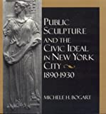 Public Sculpture and the Civic Ideal in New York City, 1890-1930, Michele H. Bogart, 1560987669