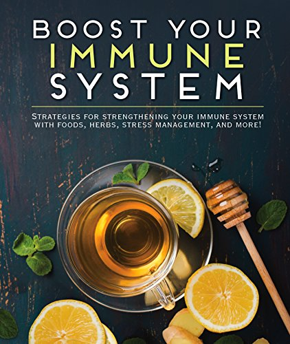 Boost Your Immune System: Strategies for Strengthening Your Immune System with Foods, Herbs, Stress Management, and -