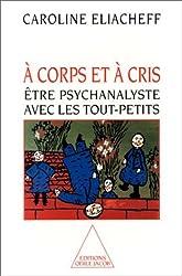 A CORPS ET A CRIS. Etre psychanalyste avec les tout-petits
