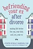 Befriending Your Ex after Divorce: Making Life Better for You, Your Kids, and, Yes, Your Ex