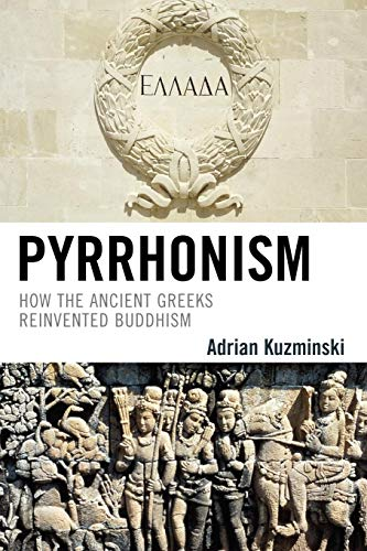 Pyrrhonism: How the Ancient Greeks Reinvented Buddhism (Studies in Comparative Philosophy and Religion)