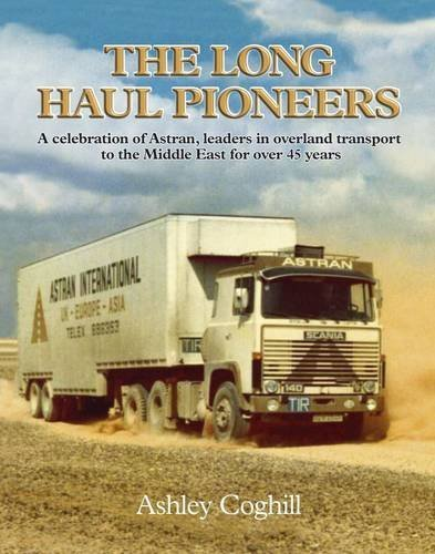 The Long Haul Pioneers: A Celebration of Astran, Leaders in Overland Transport to the Middle East for over 45 Years by Ashley Coghill - Mall Overland