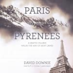 Paris to the Pyrenees: A Skeptic Pilgrim Walks the Way of Saint James | David Downie