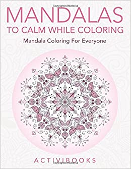 Mandalas To Calm While Coloring Mandala Coloring For Everyone