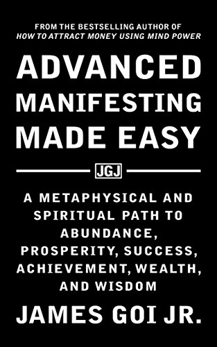 Advanced Manifesting Made Easy: A Metaphysical and Spiritual Path to Abundance, Prosperity, Success, Achievement, Wealth, and Wisdom