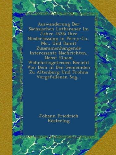 Download Auswanderung Der Sächsischen Lutheraner Im Jahre 1838: Ihre Niederlassung in Perry-Co., Mo., Und Damit Zusammenhängende Interessante Nachrichten, ... Zu Altenburg Und Frohna Vorgefallenen Sog... PDF