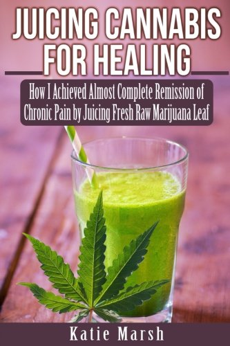 Juicing Cannabis for Healing: How I Achieved Almost Complete Remission of Chronic Pain by Juicing Fresh Raw Marijuana Leaf (Best Marijuana For Chronic Pain)
