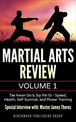 Martial Arts Review: Volume 1 - Tae Kwon Do & Sip Pal Gi: Special Interview with: Master James Theros on Speed, Health, Self Survival, and Power Training (Martial Arts Review: Tae Kwon Do)