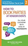 How to Book Parties at Vendor Events: Fill Your Calendar with Ease AT Your Booth (Susie Nelson's Business Builder Tips & Tools for Direct Sales Consultants and Leaders) (Volume 2)
