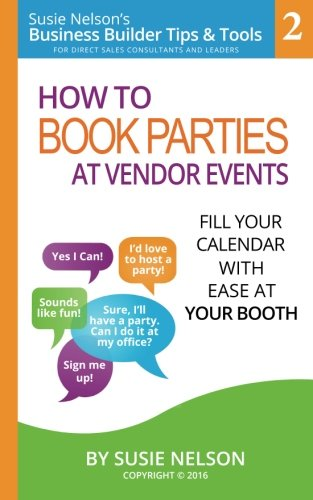 How to Book Parties at Vendor Events: Fill Your Calendar with Ease AT Your Booth (Susie Nelson's Business Builder Tips & Tools for Direct Sales Consultants and Leaders) (Volume (Direct Tip)