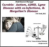 Curable: Autsim, ADHD, Lyme Disease with Co-Infection & Morgellon's Disease