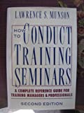 How to Conduct Training Seminars : A Complete Reference Guide for Training Managers, Munson, Lawrence S., 0070442010
