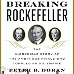 Breaking Rockefeller: The Incredible Story of the Ambitious Rivals Who Toppled an Oil Empire | Peter B. Doran